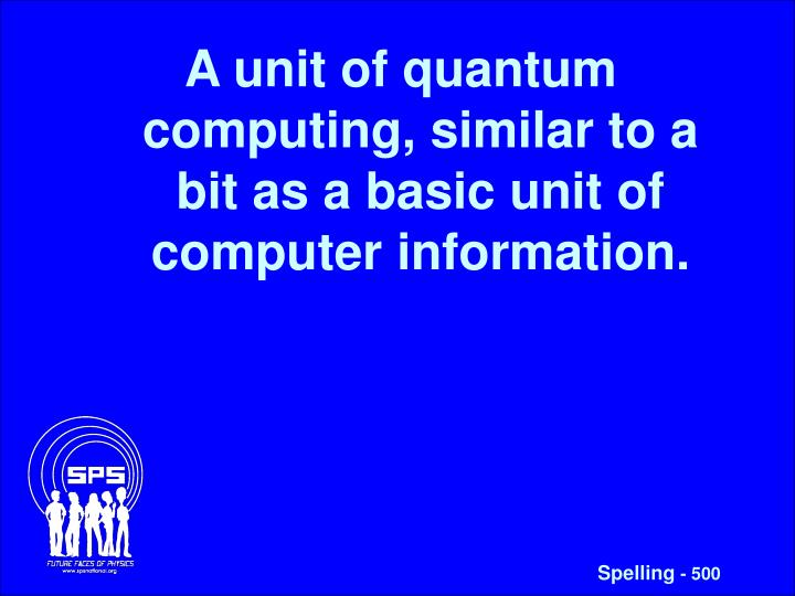 A unit of quantum computing, similar to a bit as a basic unit of computer information.