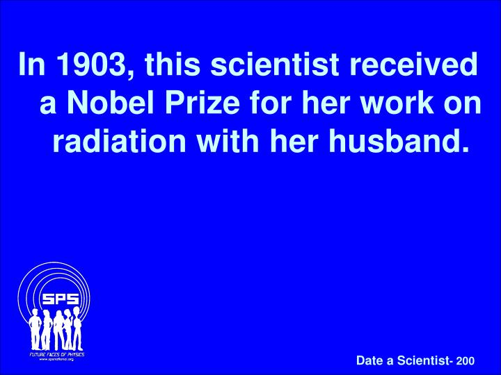 In 1903, this scientist received a Nobel Prize for her work on radiation with her husband.
