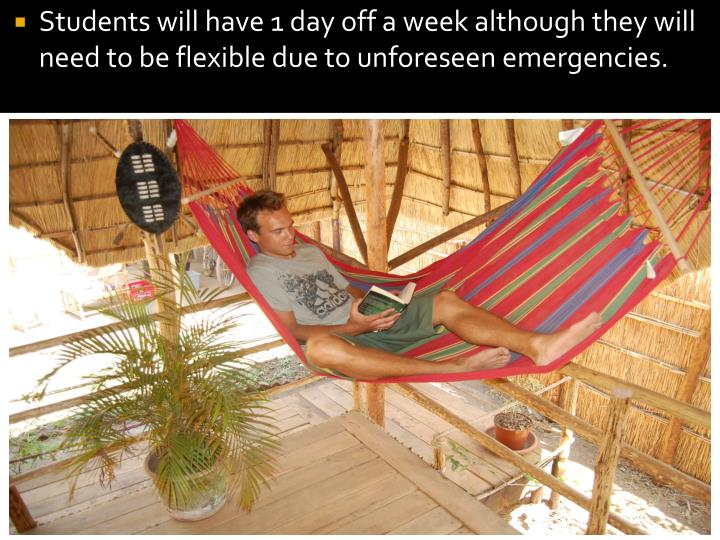 Students will have 1 day off a week although they will need to be flexible due to unforeseen emergencies.