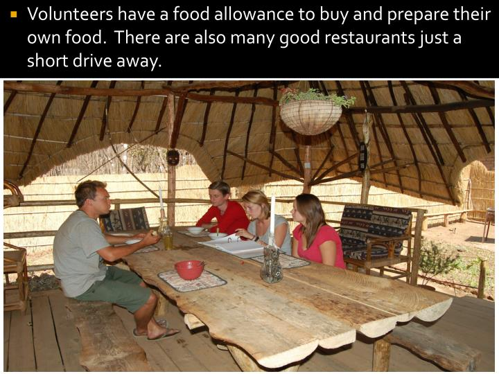 Volunteers have a food allowance to buy and prepare their own food.  There are also many good restaurants just a short drive away.