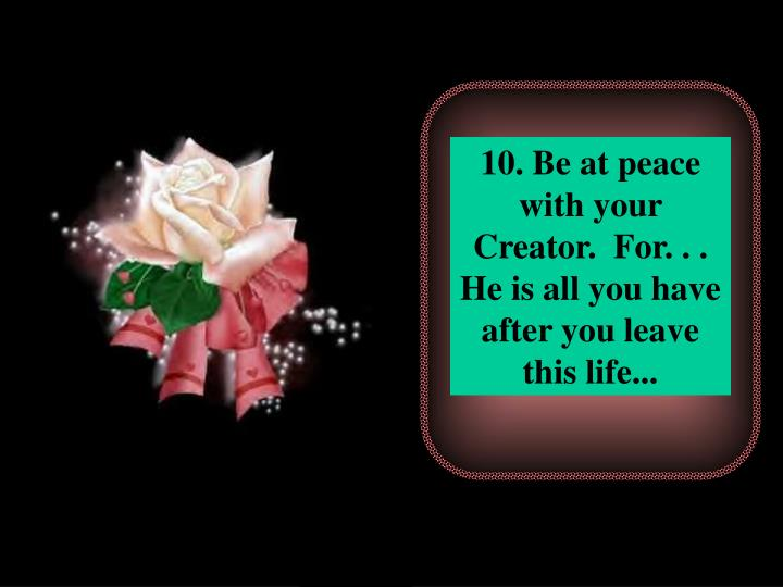 10. Be at peace with your Creator.  For. . . He is all you have after you leave this life...