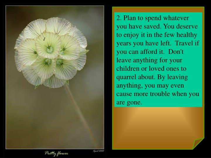 2. Plan to spend whatever you have saved. You deserve to enjoy it in the few healthy years you have ...