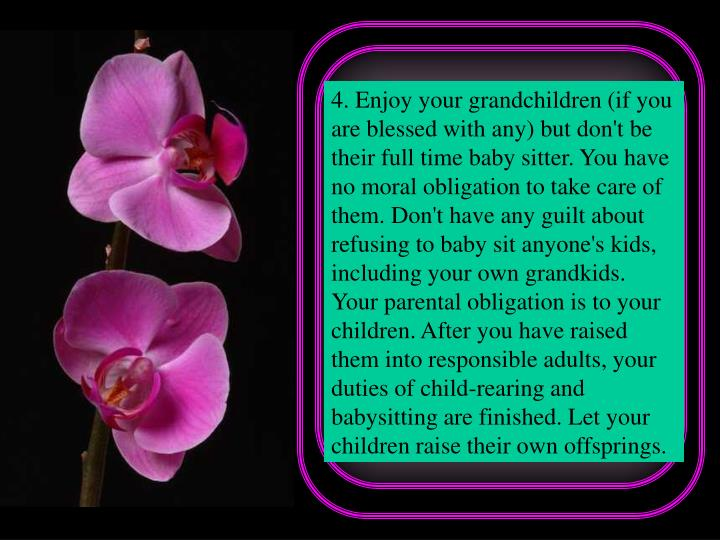 4. Enjoy your grandchildren (if you are blessed with any) but don't be their full time baby sitter. You have no moral obligation to take care of them. Don't have any guilt about refusing to baby sit anyone's kids, including your own grandkids. Your parental obligation is to your children. After you have raised them into responsible adults, your duties of child-rearing and babysitting are finished. Let your children raise their own offsprings.