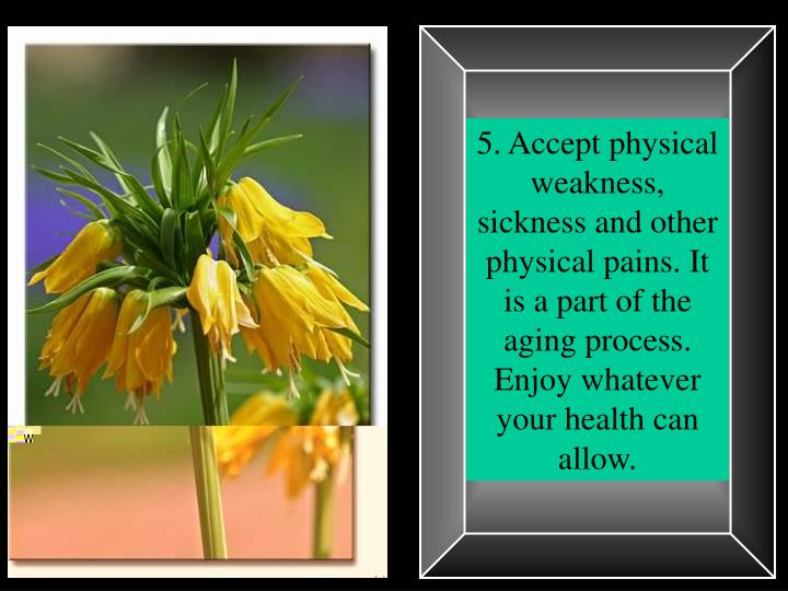 5. Accept physical weakness, sickness and other physical pains. It is a part of the aging process. Enjoy whatever your health can allow.