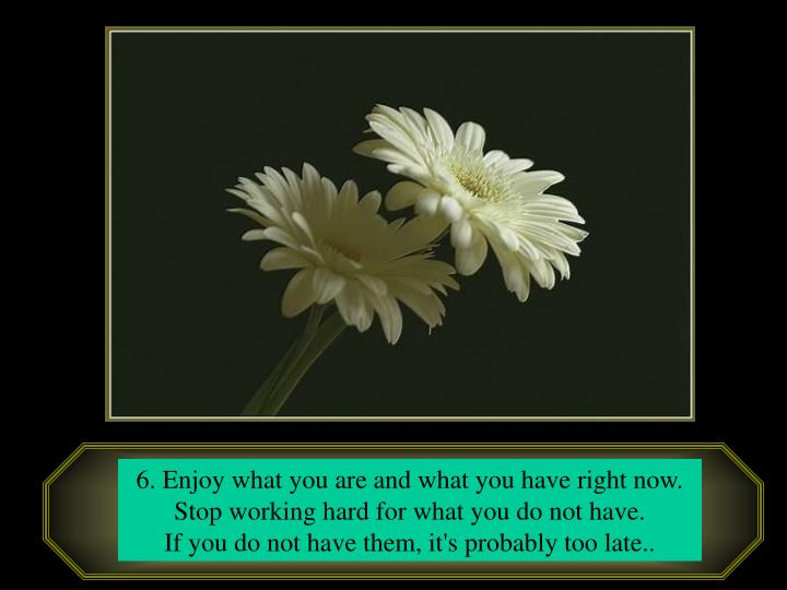 6. Enjoy what you are and what you have right now.                      Stop working hard for what you do not have.
