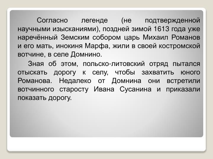 Согласно легенде (не подтвержденной научными изысканиями), поздней зимой 1613 года уже наречённый Земским собором царь Михаил Романов и его мать, инокиня Марфа, жили в своей костромской вотчине, в селе
