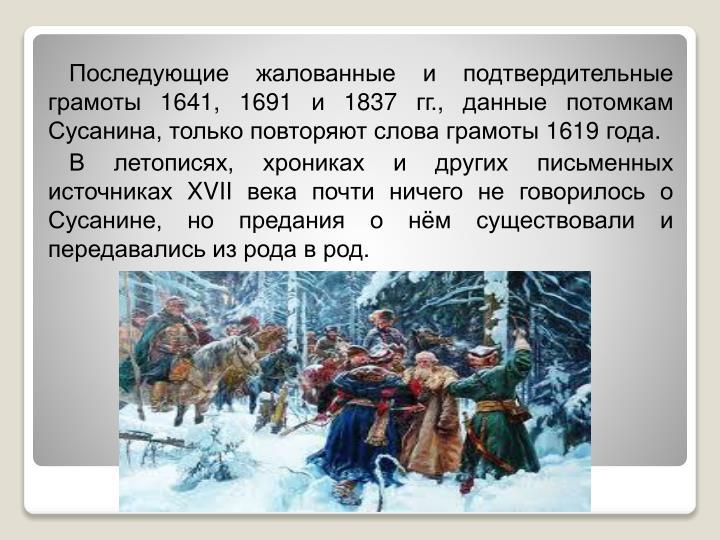 Последующие жалованные и подтвердительные грамоты 1641, 1691 и 1837гг., данные потомкам Сусанина, только повторяют слова грамоты 1619 года.