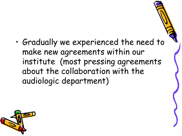 Gradually we experienced the need to make new agreements within our institute  (most pressing agreements about the collaboration with the audiologic department)