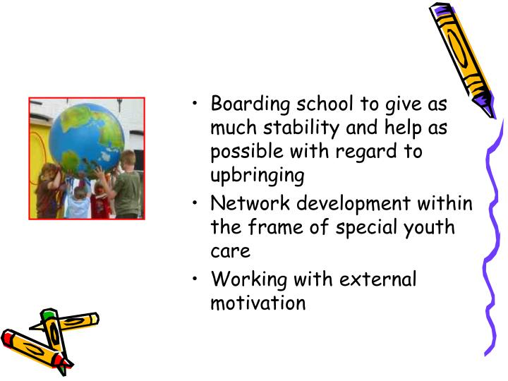 Boarding school to give as much stability and help as possible with regard to upbringing