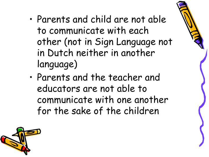 Parents and child are not able to communicate with each other (not in Sign Language not in Dutch neither in another language)