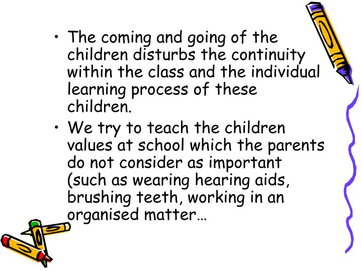 The coming and going of the children disturbs the continuity within the class and the individual learning process of these children.