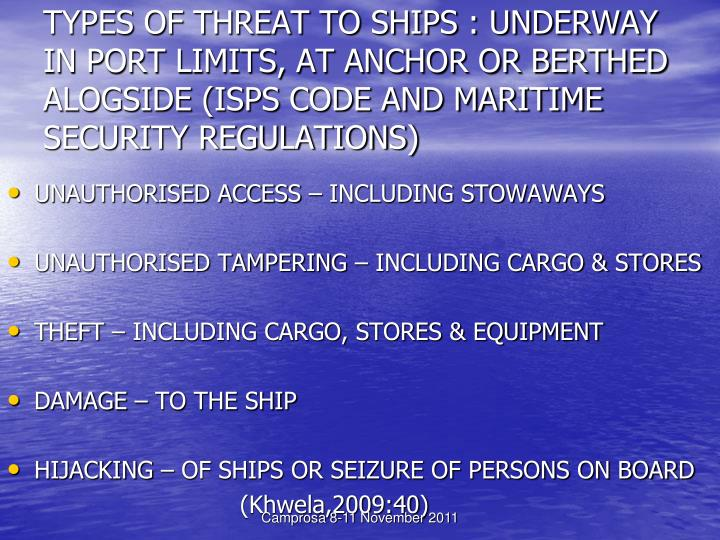 TYPES OF THREAT TO SHIPS : UNDERWAY IN PORT LIMITS, AT ANCHOR OR BERTHED ALOGSIDE (ISPS CODE AND MARITIME SECURITY REGULATIONS)