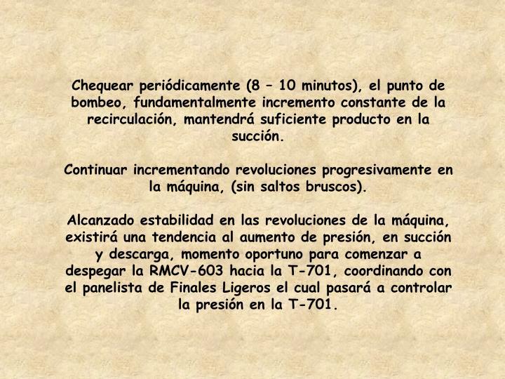 Chequear periódicamente (8 – 10 minutos), el punto de bombeo, fundamentalmente incremento constante de la recirculación, mantendrá suficiente producto en la succión.