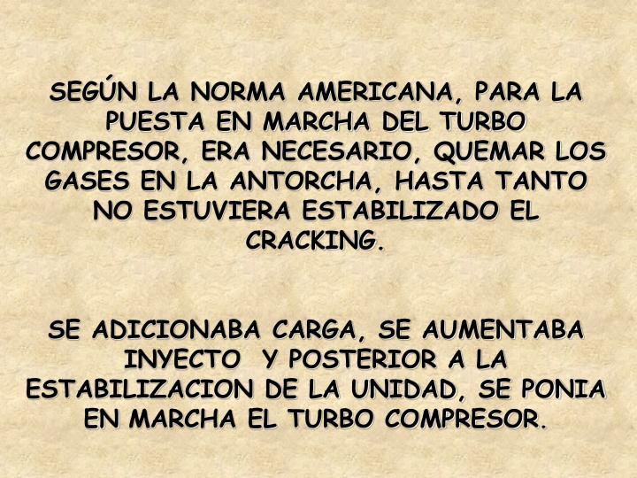 SEGÚN LA NORMA AMERICANA, PARA LA PUESTA EN MARCHA DEL TURBO COMPRESOR, ERA NECESARIO, QUEMAR LOS GASES EN LA ANTORCHA, HASTA TANTO NO ESTUVIERA ESTABILIZADO EL CRACKING.