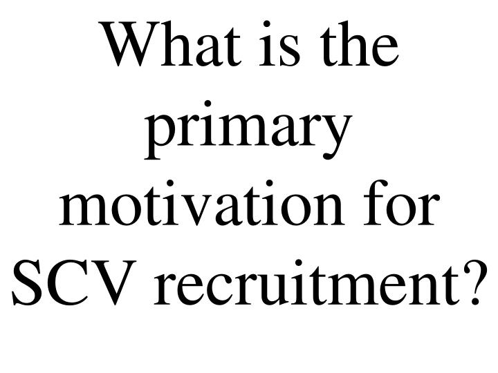 What is the primary motivation for SCV recruitment?