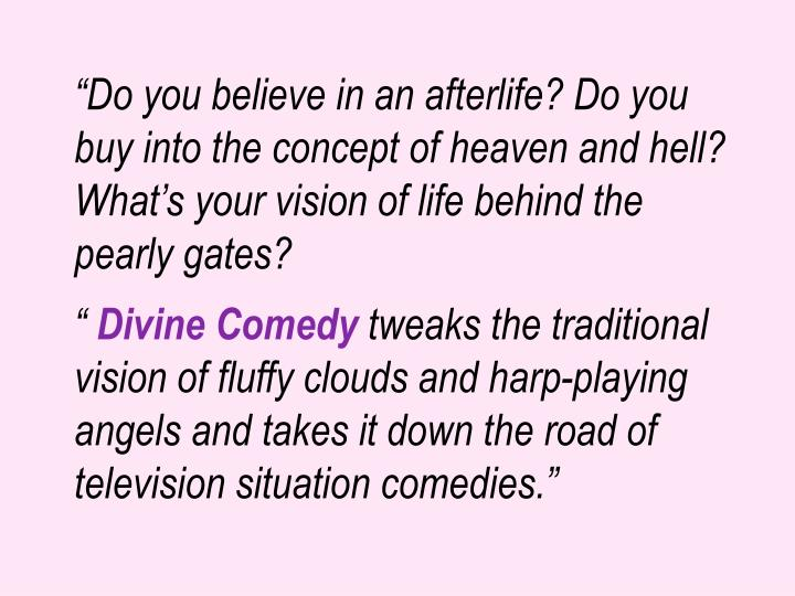 """""""Do you believe in an afterlife? Do you buy into the concept of heaven and hell? What's your vision of life behind the pearly gates?"""