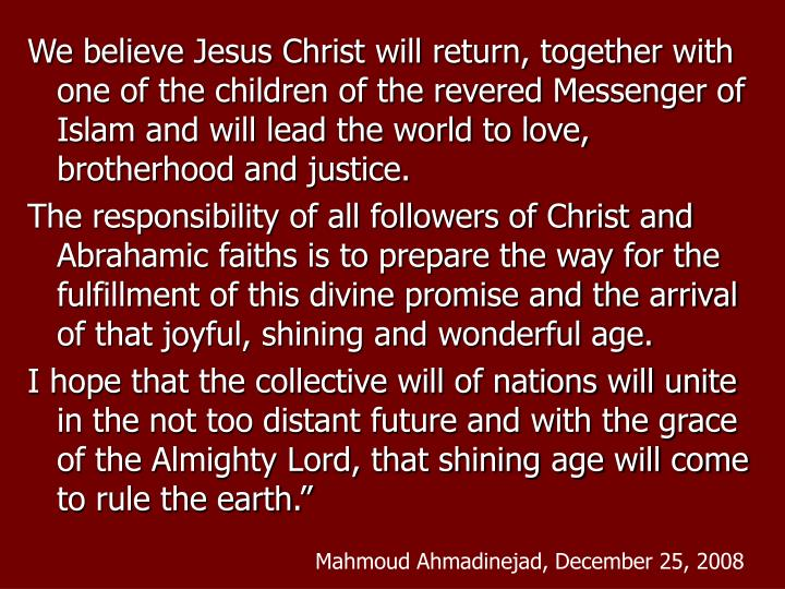 We believe Jesus Christ will return, together with one of the children of the revered Messenger of Islam and will lead the world to love, brotherhood and justice.