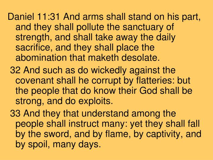 Daniel 11:31 And arms shall stand on his part, and they shall pollute the sanctuary of strength, and shall take away the daily sacrifice, and they shall place the abomination that maketh desolate.