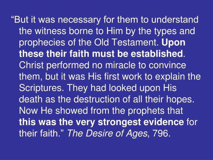 """""""But it was necessary for them to understand the witness borne to Him by the types and prophecies of the Old Testament."""