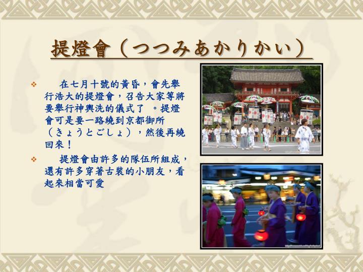 在七月十號的黃昏,會先舉行浩大的提燈會,召告大家等將要舉行神輿洗的儀式了 。提燈會可是要一路繞到京都御所