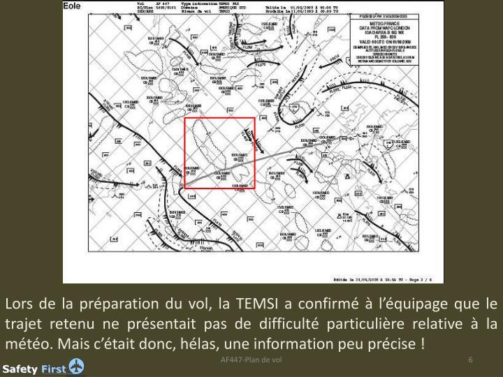 Lors de la préparation du vol, la TEMSI a confirmé à l'équipage que le trajet retenu ne présentait pas de difficulté particulière relative à la météo. Mais c'était donc, hélas, une information peu précise!