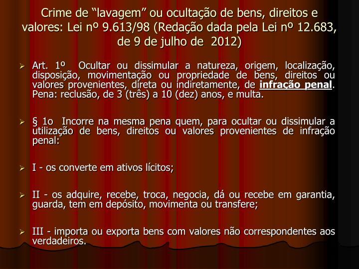 """Crime de """"lavagem"""" ou ocultação de bens, direitos e valores: Lei nº 9.613/98 (Redação dada pela Lei nº 12.683, de 9 de julho de  2012)"""