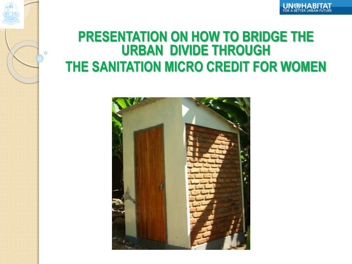 Presentation on how to bridge the urban divide through the sanitation micro credit for women