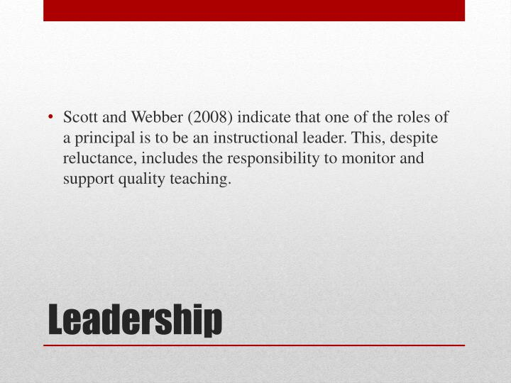 Scott and Webber (2008) indicate that one of the roles of a principal is to be an instructional leader. This, despite reluctance, includes the responsibility to monitor and support quality teaching.