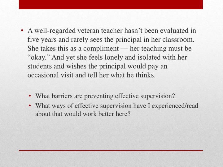 """A well-regarded veteran teacher hasn't been evaluated in five years and rarely sees the principal in her classroom. She takes this as a compliment — her teaching must be """"okay."""" And yet she feels lonely and isolated with her students and wishes the principal would pay an occasional visit and tell her what he thinks."""