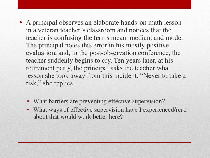 """A principal observes an elaborate hands-on math lesson in a veteran teacher's classroom and notices that the teacher is confusing the terms mean, median, and mode. The principal notes this error in his mostly positive evaluation, and, in the post-observation conference, the teacher suddenly begins to cry. Ten years later, at his retirement party, the principal asks the teacher what lesson she took away from this incident. """"Never to take a risk,"""" she replies."""