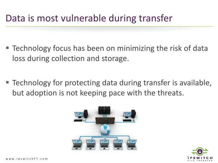 Data is most vulnerable during transfer