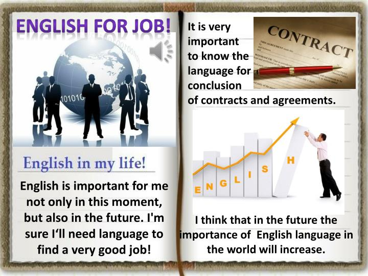 the importance of studying english English is an international language true to say that the world cannot go for a single day without english it is widely spoken and written language in the world most of the records, documents and particulars are written in english.