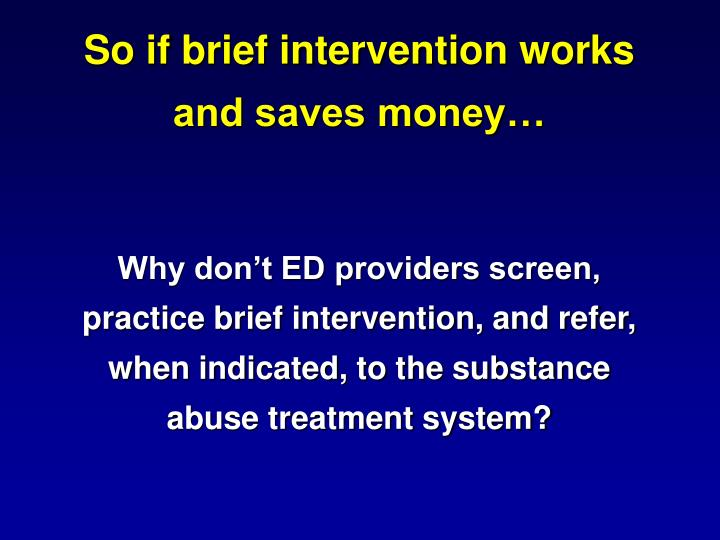 So if brief intervention works and saves money…