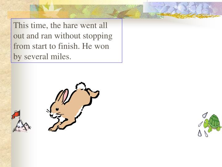 This time, the hare went all out and ran without stopping from start to finish. He won by several miles.
