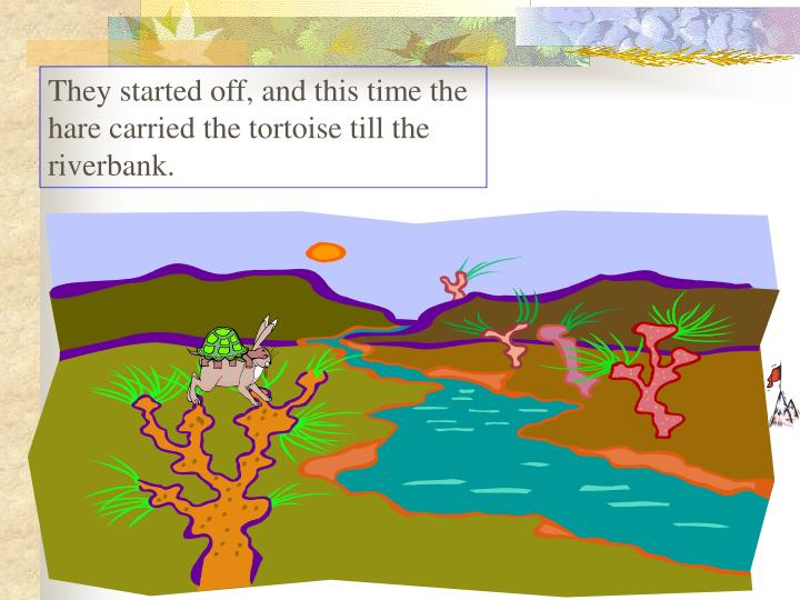 They started off, and this time the hare carried the tortoise till the riverbank.