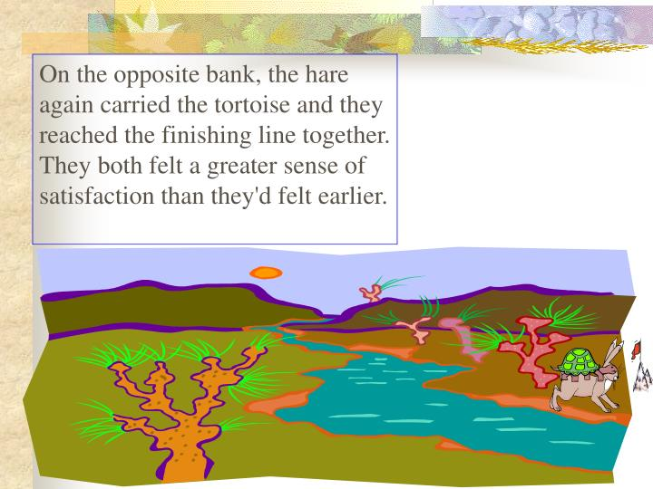 On the opposite bank, the hare again carried the tortoise and they reached the finishing line together. They both felt a greater sense of satisfaction than they'd felt earlier.
