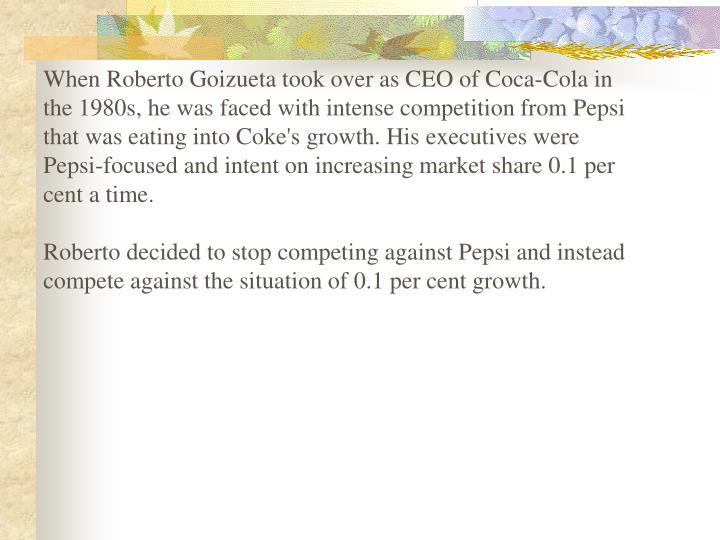 When Roberto Goizueta took over as CEO of Coca-Cola in the 1980s, he was faced with intense competition from Pepsi that was eating into Coke's growth. His executives were Pepsi-focused and intent on increasing market share 0.1 per cent a time.