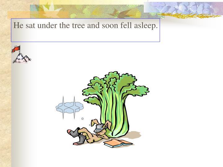 He sat under the tree and soon fell asleep.