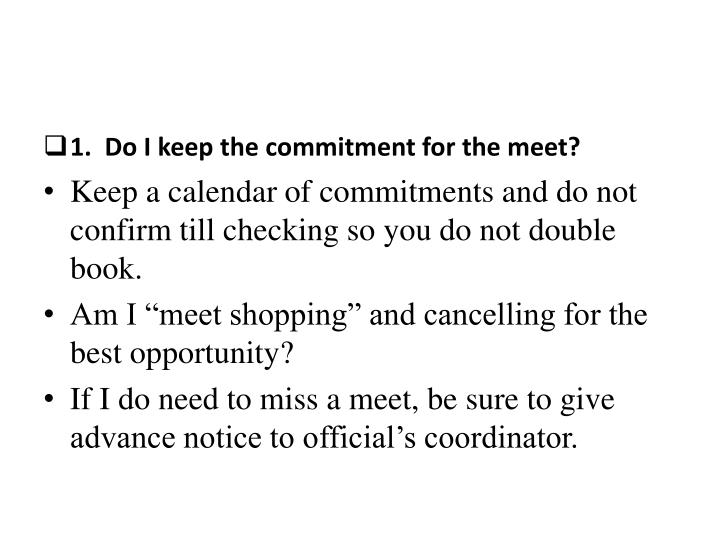 1.  Do I keep the commitment for the meet?