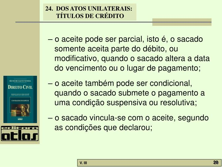– o aceite pode ser parcial, isto é, o sacado somente aceita parte do débito, ou modificativo, quando o sacado altera a data do vencimento ou o lugar de pagamento;