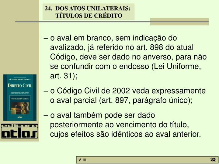 – o aval em branco, sem indicação do avalizado, já referido no art. 898 do atual Código, deve ser dado no anverso, para não se confundir com o endosso (Lei Uniforme, art. 31);