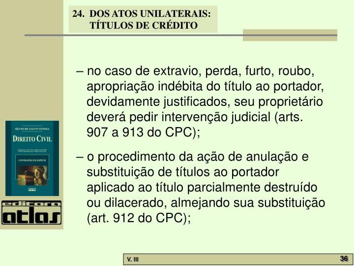 – no caso de extravio, perda, furto, roubo, apropriação indébita do título ao portador, devidamente justificados, seu proprietário deverá pedir intervenção judicial (arts. 907 a 913 do CPC);