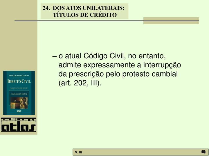 – o atual Código Civil, no entanto, admite expressamente a interrupção da prescrição pelo protesto cambial (art. 202, III).