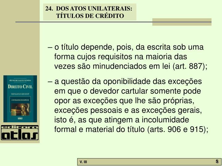 – o título depende, pois, da escrita sob uma forma cujos requisitos na maioria das vezes são minudenciados em lei (art. 887);