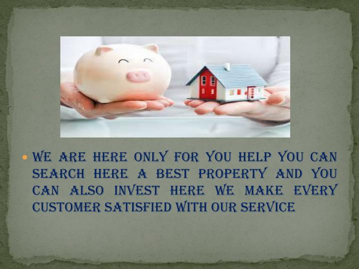 We are here only for you help you can search here a best property and you can also invest here we make every customer satisfied with our service