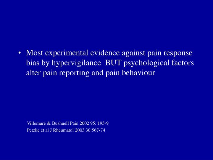 Most experimental evidence against pain response bias by hypervigilance  BUT psychological factors alter pain reporting and pain behaviour