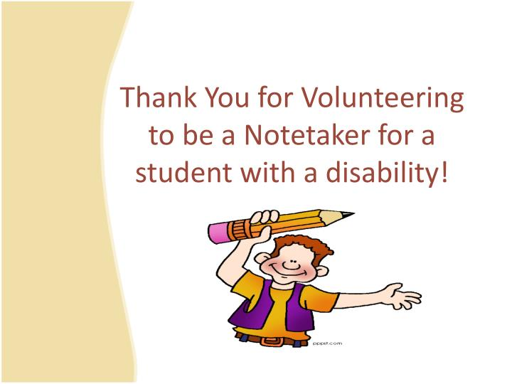 Thank you for volunteering to be a notetaker for a student with a disability