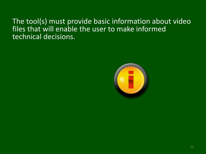 The tool(s) must provide basic information about video files that will enable the user to make informed technical decisions.