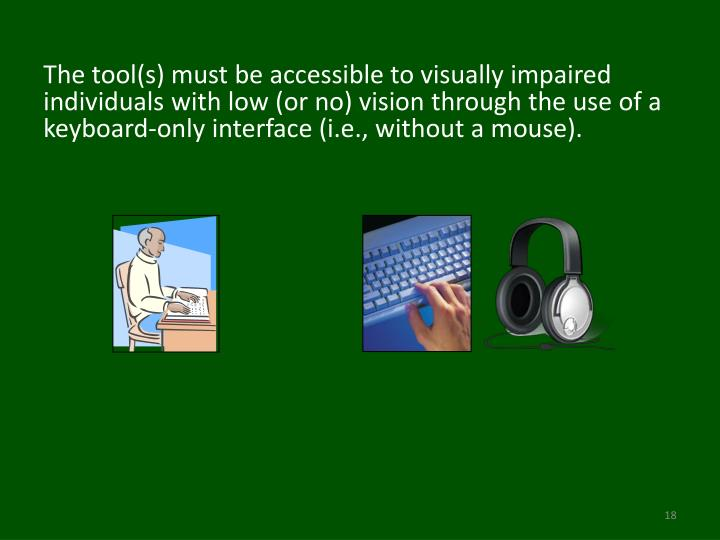 The tool(s) must be accessible to visually impaired individuals with low (or no) vision through the use of a keyboard-only interface (i.e., without a mouse).