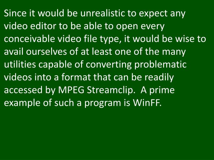 Since it would be unrealistic to expect any video editor to be able to open every conceivable video file type, it would be wise to avail ourselves of at least one of the many utilities capable of converting problematic videos into a format that can be readily accessed by MPEG Streamclip.  A prime example of such a program is WinFF.